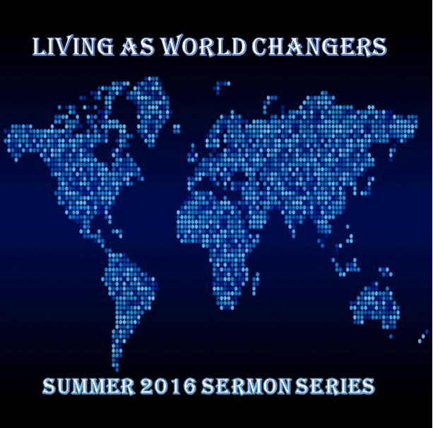 Living as World Changers Sermon Series Summer 2016